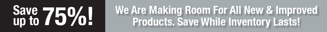 Save up to 75%! We are making room for all new & improved products. Save while inventory lasts!